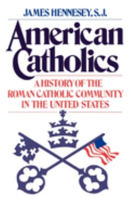 American Catholics : A History of the Roman Catholic Community in the United States