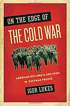 On the Edge of the Cold War: American Diplomats and Spies in Postwar Prague 9780195166798