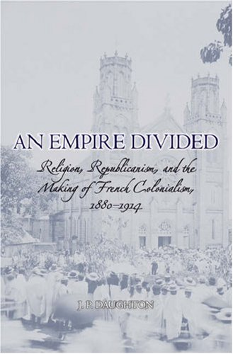 An Empire Divided: Religion, Republicanism, and the Making of French Colonialism, 1880-1914 9780195305302