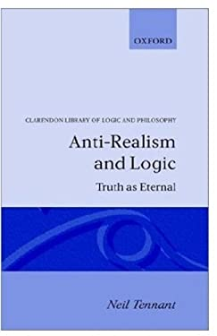Anti-Realism and Logic: Truth as Eternal 9780198249252