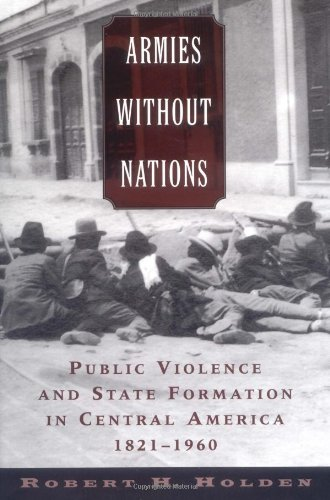 Armies Without Nations: Public Violence and State Formation in Central America, 1821-1960 9780195161205