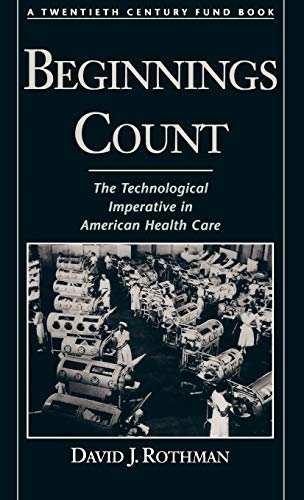 Beginnings Count: The Technological Imperative in American Health Care a Twentieth Century Fund Book 9780195111187