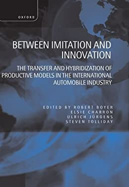 Between Imitation and Innovation: The Transfer and Hybridization of Productive Models in the International Automobile Industry 9780198293682