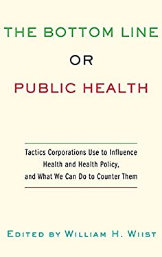 The Bottom Line or Public Health: Tactics Corporations Use to Influence Health and Health Policy, and What We Can Do to Counter Them 9780195375633