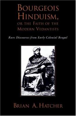 Bourgeois Hinduism, or Faith of the Modern Vedantists: Rare Discourses from Early Colonial Bengal 9780195326086