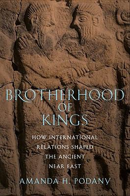 Brotherhood of Kings: How International Relations Shaped the Ancient Near East 9780195313987