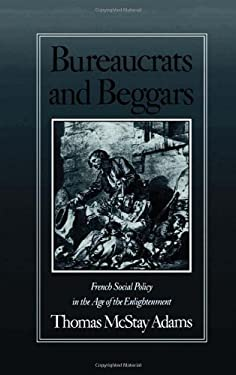 Bureaucrats and Beggars: French Social Policy in the Age of the Enlightenment 9780195051681