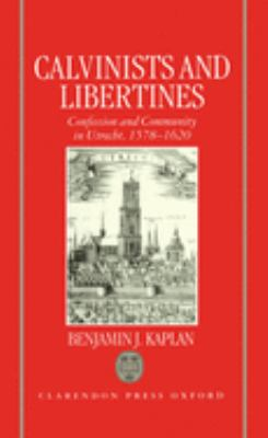 Calvinists and Libertines: Confession and Community in Utrecht 1578-1620 9780198202837