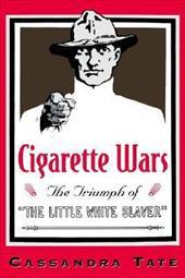 """Cigarette Wars: The Triumph of """"The Little White Slaver"""" - Tate, Cassandra"""