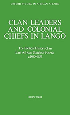 Clan Leaders and Colonial Chiefs in Lango: The Political History of an East African Stateless Society C. 1800-1939 9780198227113