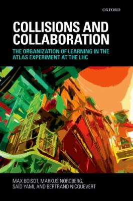 Collisions and Collaboration: The Organization of Learning in the Atlas Experiment at the Lhc 9780199567928
