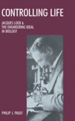 Controlling Life: Jacques Loeb and the Engineering Ideal in Biology 9780195042443