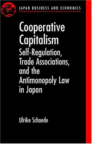 Cooperative Capitalism: Self-Regulation, Trade Associations, and the Antimonopoly Law in Japan - Schaede, Ulrike