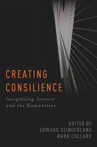 Creating Consilience: Integrating the Sciences and the Humanities 9780199795697