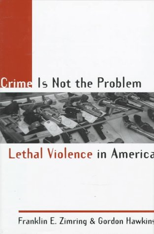Crime Is Not the Problem: Lethal Violence in America 9780195110654