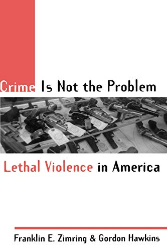 Crime Is Not the Problem: Lethal Violence in America 9780195131055