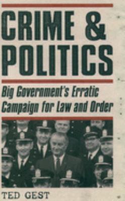 Crime & Politics: Big Government's Erratic Campaign for Law and Order 9780195165517