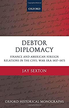 Debtor Diplomacy: Finance and American Foreign Relations in the Civil War Era, 1837-1873 9780199281039