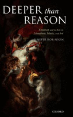 Deeper Than Reason: Emotion and Its Role in Literature, Music, and Art 9780199263653