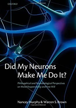 Did My Neurons Make Me Do It?: Philosophical and Neurobiological Perspectives on Moral Responsibility and Free Will 9780199215393