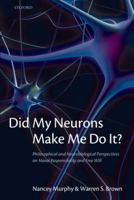 Did My Neurons Make Me Do It?: Philosophical and Neurobiological Perspectives on Moral Responsibility and Free Will 9780199568239