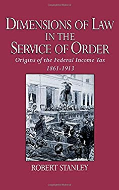 Dimensions of Law in the Service of Order: Origins of the Federal Income Tax, 1861-1913 9780195058482
