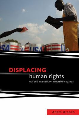 Displacing Human Rights: War and Intervention in Northern Uganda 9780199782086