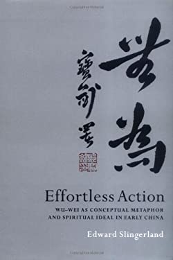 Effortless Action: Wu-Wei as Conceptual Metaphor and Spiritual Ideal in Early China 9780195138993
