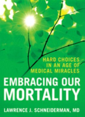 Embracing Our Mortality: Hard Choices in an Age of Medical Miracles 9780195339451