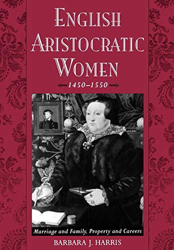 English Aristocratic Women, 1450-1550: Marriage and Family, Property and Careers 9780195151282