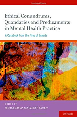 Ethical Conundrums, Quandaries, and Predicaments in Mental Health Practice: A Casebook from the Files of Experts 9780195385298