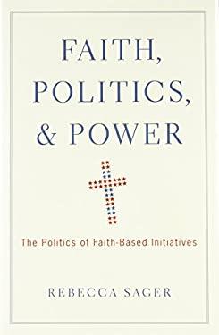 Faith, Politics, and Power: The Politics of Faith-Based Initiatives 9780195391763
