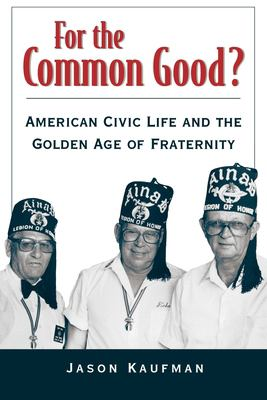 For the Common Good?: American Civic Life and the Golden Age of Fraternity 9780195148589