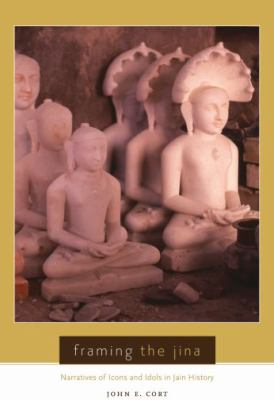 Framing the Jina: Narratives of Icons and Idols in Jain History 9780195385021