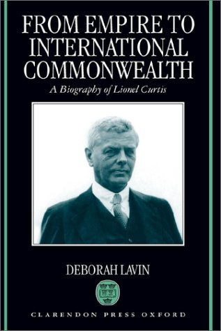 From Empire to International Commonwealth: A Biography of Lionel Curtis 9780198126164