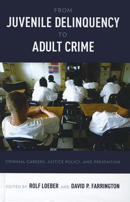 From Juvenile Delinquency to Adult Crime: Criminal Careers, Justice Policy, and Prevention 9780199828166
