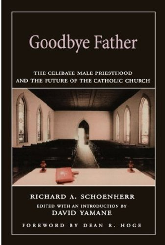 Goodbye Father: The Celibate Male Priesthood and the Future of the Catholic Church 9780195175752