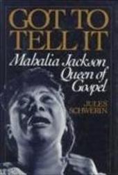 Got to Tell It: Mahalia Jackson, Queen of Gospel - Schwerin, Jules