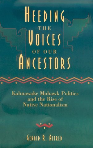 Heeding the Voices of Our Ancestors: Kahnawake Mohawk Politics and the Rise of Native Nationalism 9780195411386
