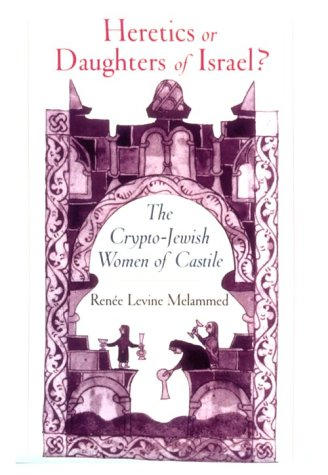 Heretics or Daughters of Israel? the Crypto-Jewish Women of Castile 9780195095807