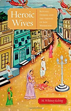 Heroic Wives: Rituals, Stories, and the Virtues of Jain Wifehood 9780195389647