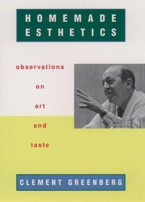 Homemade Esthetics : Observations on Art and Taste - Greenberg, Clement