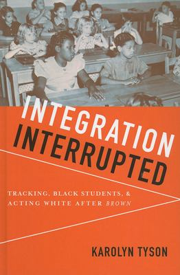 Integration Interrupted: Tracking, Black Students, and Acting White After Brown 9780199736447