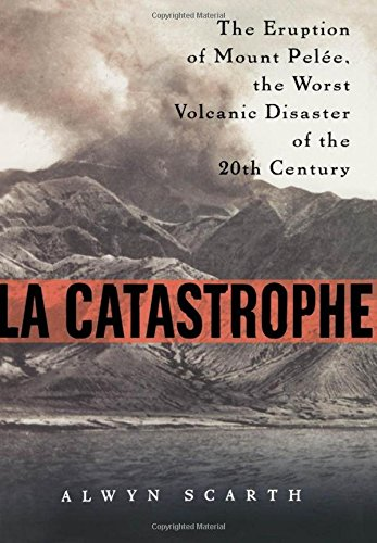 La Catastrophe: The Eruption of Mount Pelee, the Worst Volcanic Disaster of the 20th Century 9780195218398