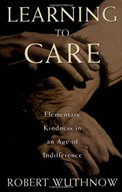 Learning to Care: Elementary Kindness in an Age of Indifference 9780195098815