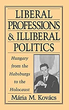 Liberal Professions and Illiberal Politics: Hungary from the Habsburgs to the Holocaust 9780195085976