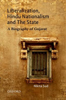 Liberalization, Hindu Nationalism, and the State a Biography of Gujarat 9780198076933