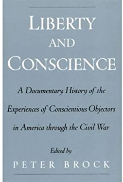 Liberty and Conscience: A Documentary History of the Experiences of Conscientious Objectors in America Through the Civil War 9780195151213