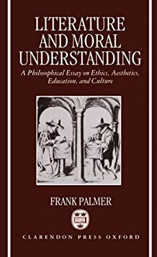 Literature and Moral Understanding: A Philosophical Essay on Ethics, Aesthetics, Education, and Culture 9780198242321
