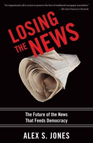 Losing the News: The Uncertain Future of the News That Feeds Democracy 9780199754144